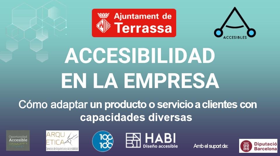 """""""Accesibilidad en la empresa. Cómo adaptar un producto o servicio a clientes con capacidades diversas. Logos de Ajuntament de Terrassa, Oportunidad Accesible, ARquetica, 100*100 Accesible, Habi Diseño Accesible i """"Amb el suport de"""" Diputació de Barcelona"""